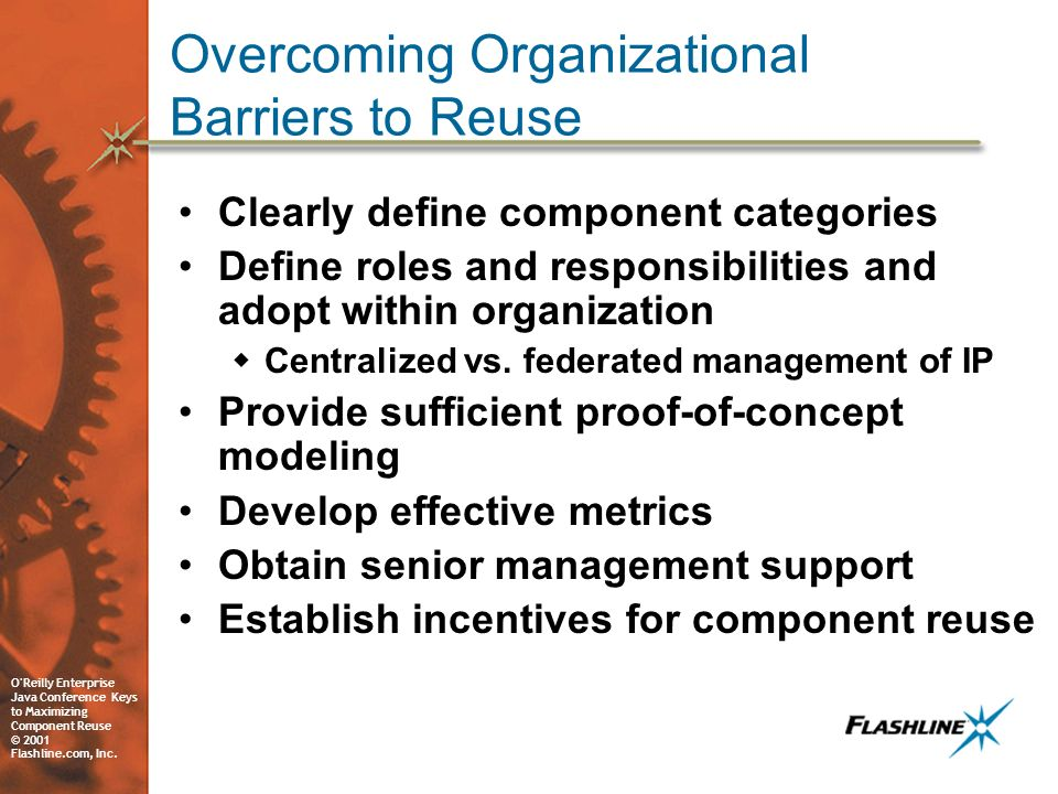 O'Reilly Enterprise Java Conference Keys to Maximizing Component Reuse © 2001 Flashline.com, Inc. Overcoming Organizational Barriers to Reuse Clearly