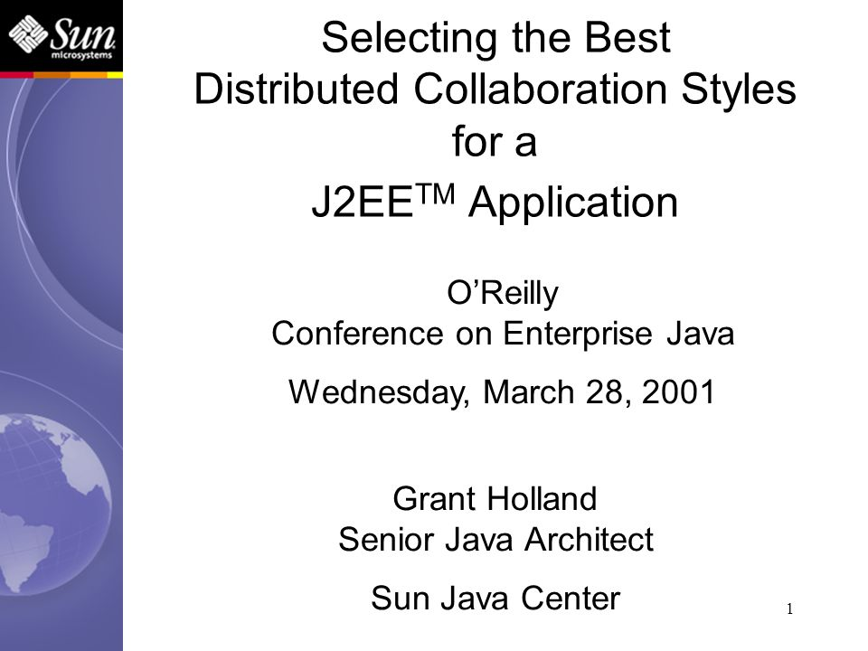 1 Selecting the Best Distributed Collaboration Styles for a J2EE TM Application Grant Holland Senior Java Architect Sun Java Center OReilly Conference
