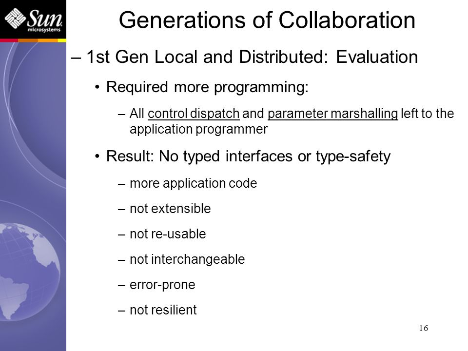 16 –1st Gen Local and Distributed: Evaluation Required more programming: –All control dispatch and parameter marshalling left to the application progr