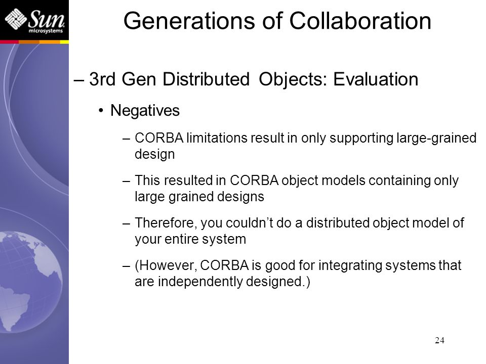 24 –3rd Gen Distributed Objects: Evaluation Negatives –CORBA limitations result in only supporting large-grained design –This resulted in CORBA object