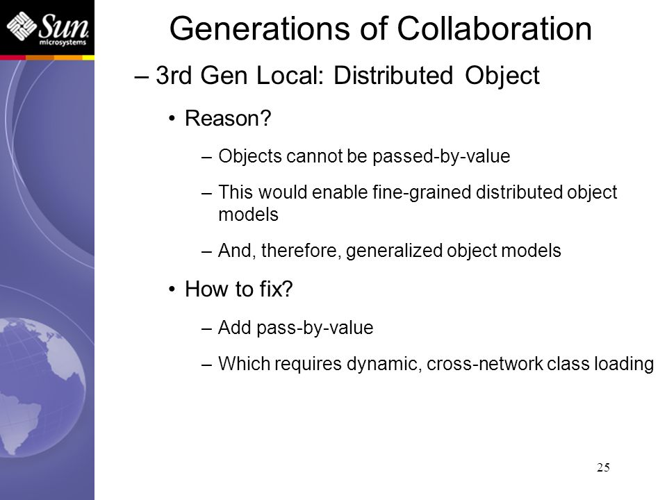 25 –3rd Gen Local: Distributed Object Reason? –Objects cannot be passed-by-value –This would enable fine-grained distributed object models –And, there