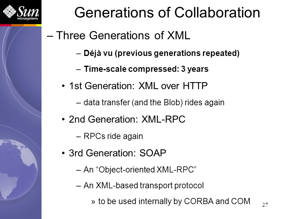 27 –Three Generations of XML –Déjà vu (previous generations repeated) –Time-scale compressed: 3 years 1st Generation: XML over HTTP –data transfer (an