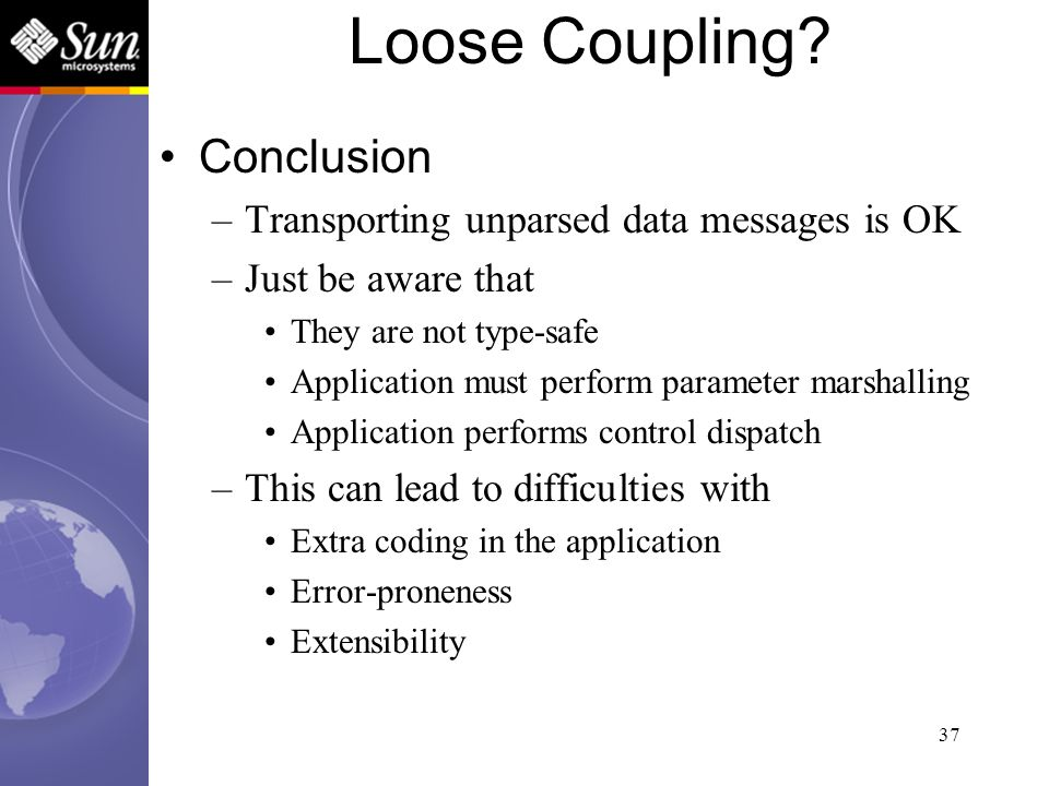 37 Conclusion –Transporting unparsed data messages is OK –Just be aware that They are not type-safe Application must perform parameter marshalling App