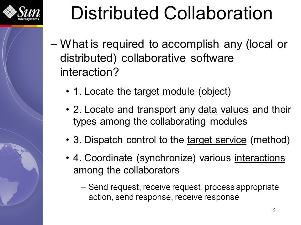 6 Distributed Collaboration –What is required to accomplish any (local or distributed) collaborative software interaction? 1. Locate the target module
