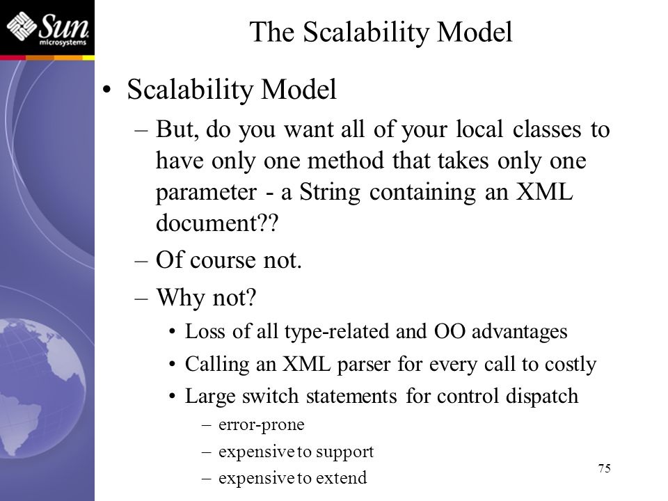 75 Scalability Model –But, do you want all of your local classes to have only one method that takes only one parameter - a String containing an XML do