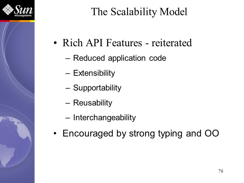 76 Rich API Features - reiterated –Reduced application code –Extensibility –Supportability –Reusability –Interchangeability Encouraged by strong typin