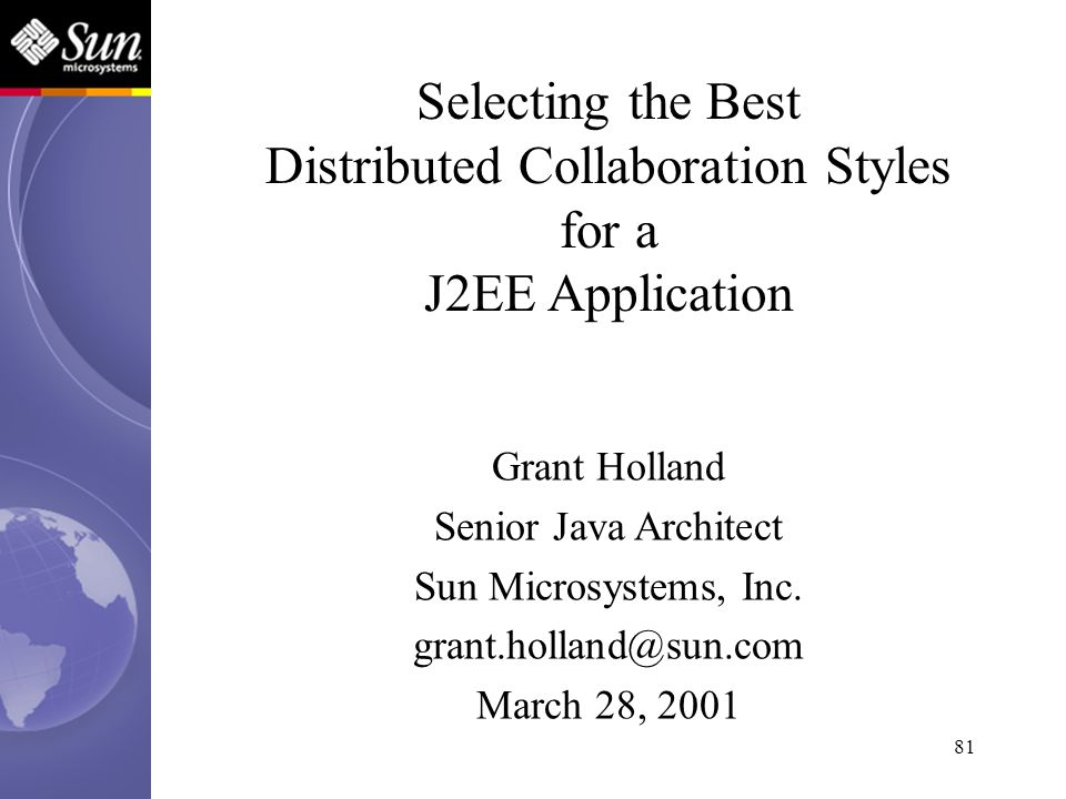 81 Selecting the Best Distributed Collaboration Styles for a J2EE Application Grant Holland Senior Java Architect Sun Microsystems, Inc. grant.holland
