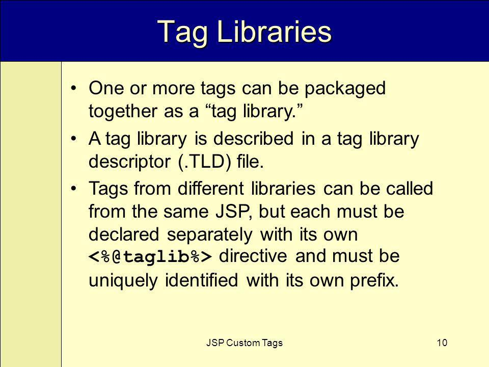 JSP Custom Tags10 Tag Libraries One or more tags can be packaged together as a tag library.