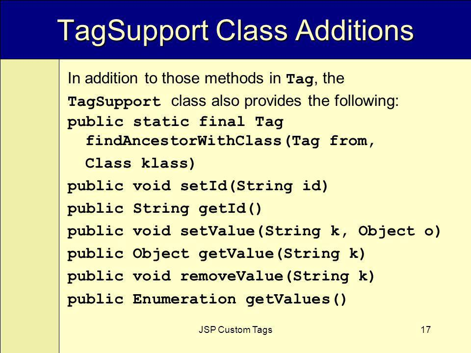 JSP Custom Tags17 TagSupport Class Additions public static final Tag findAncestorWithClass(Tag from, Class klass) public void setId(String id) public String getId() public void setValue(String k, Object o) public Object getValue(String k) public void removeValue(String k) public Enumeration getValues() In addition to those methods in Tag, the TagSupport class also provides the following: