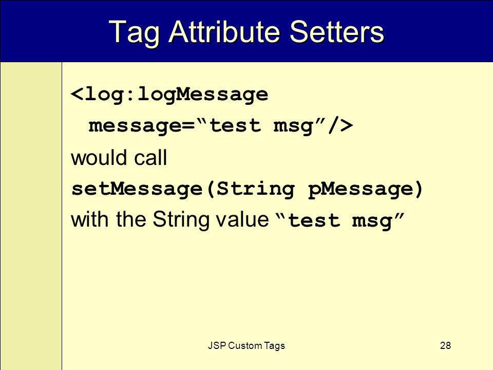 JSP Custom Tags28 <log:logMessage message=test msg/> would call setMessage(String pMessage) with the String value test msg Tag Attribute Setters