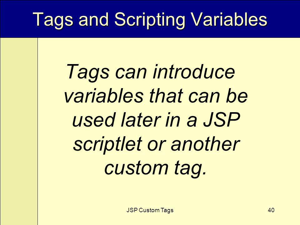 JSP Custom Tags40 Tags and Scripting Variables Tags can introduce variables that can be used later in a JSP scriptlet or another custom tag.