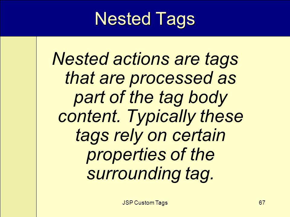 JSP Custom Tags67 Nested Tags Nested actions are tags that are processed as part of the tag body content.