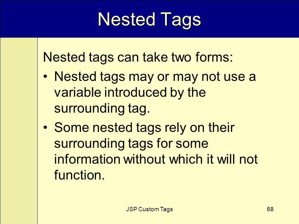JSP Custom Tags68 Nested Tags Nested tags can take two forms: Nested tags may or may not use a variable introduced by the surrounding tag.