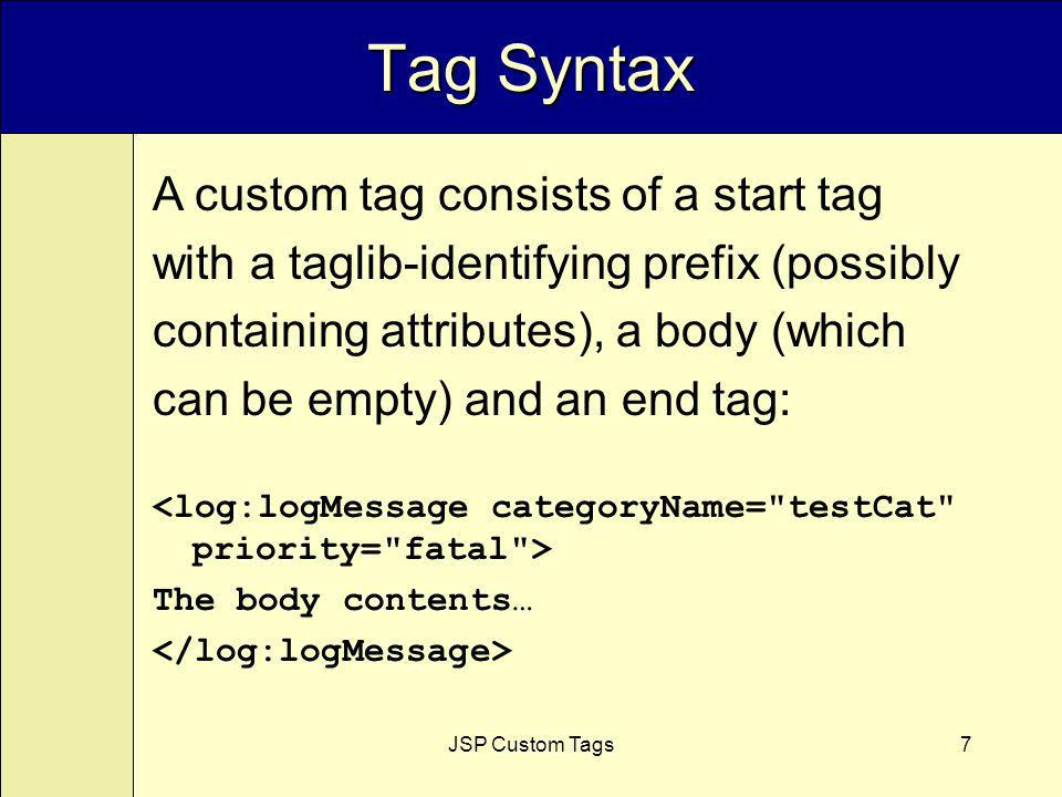 JSP Custom Tags7 Tag Syntax A custom tag consists of a start tag with a taglib-identifying prefix (possibly containing attributes), a body (which can