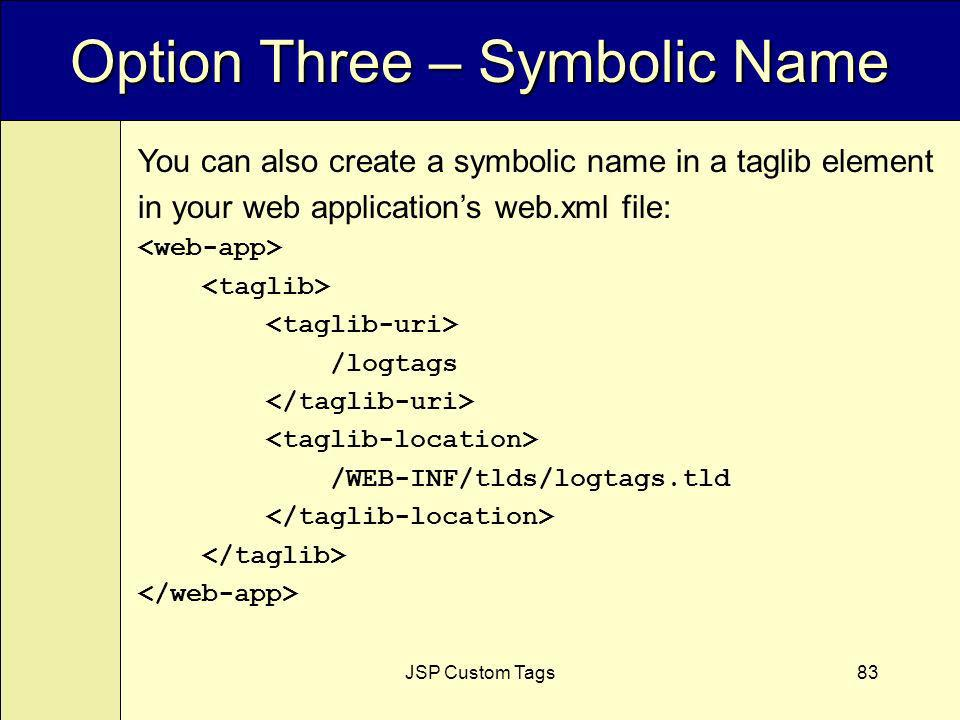 JSP Custom Tags83 Option Three – Symbolic Name You can also create a symbolic name in a taglib element in your web applications web.xml file: /logtags /WEB-INF/tlds/logtags.tld
