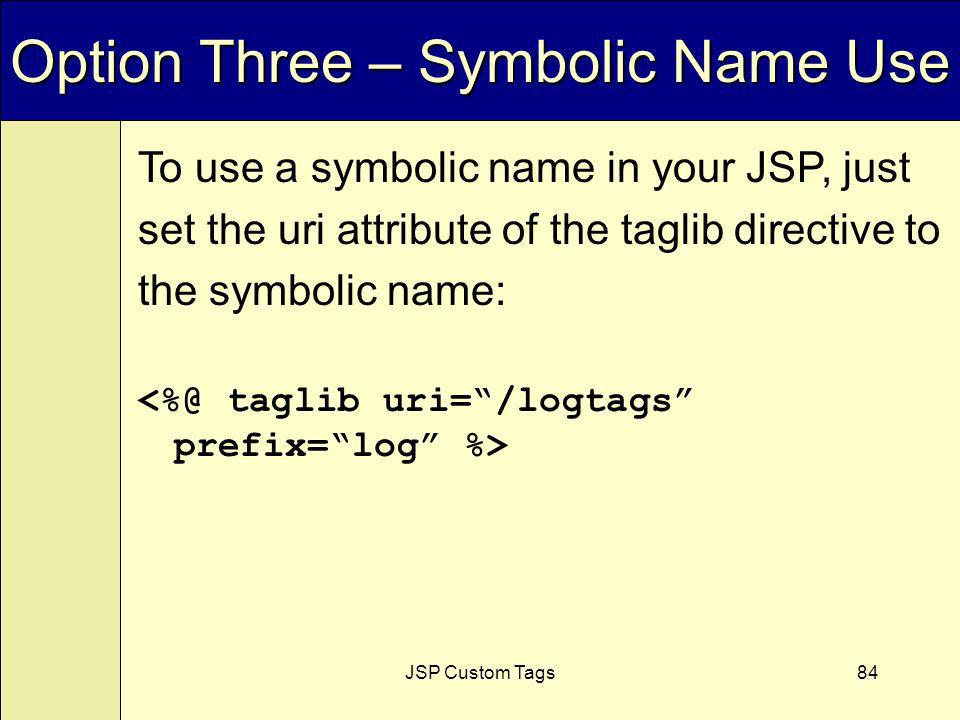 JSP Custom Tags84 Option Three – Symbolic Name Use To use a symbolic name in your JSP, just set the uri attribute of the taglib directive to the symbolic name: