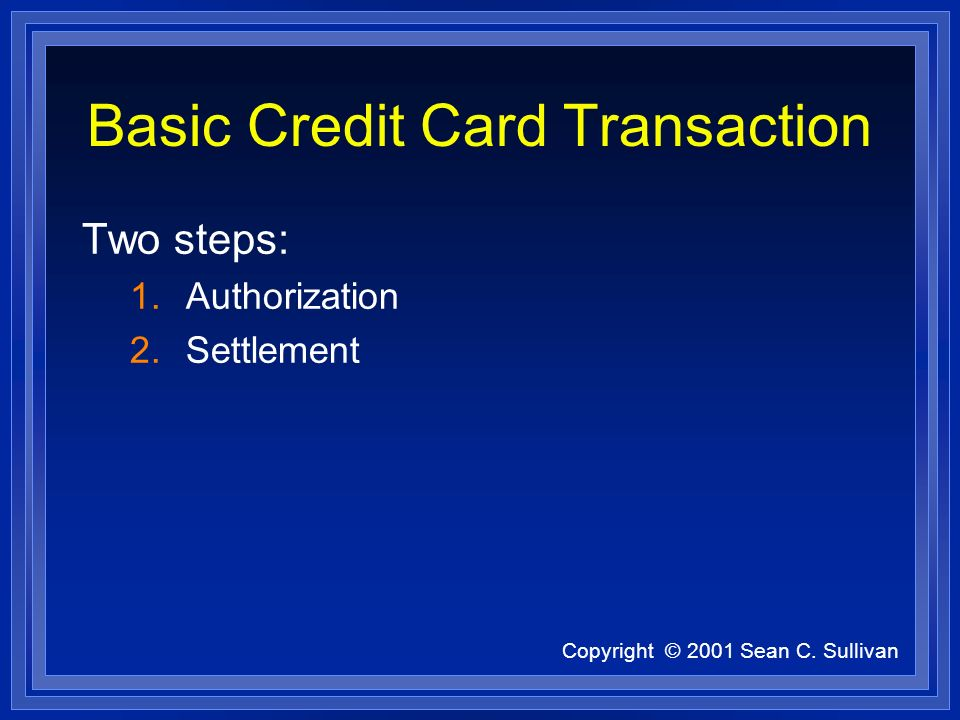 Copyright © 2001 Sean C. Sullivan Basic Credit Card Transaction Two steps: 1.Authorization 2.Settlement