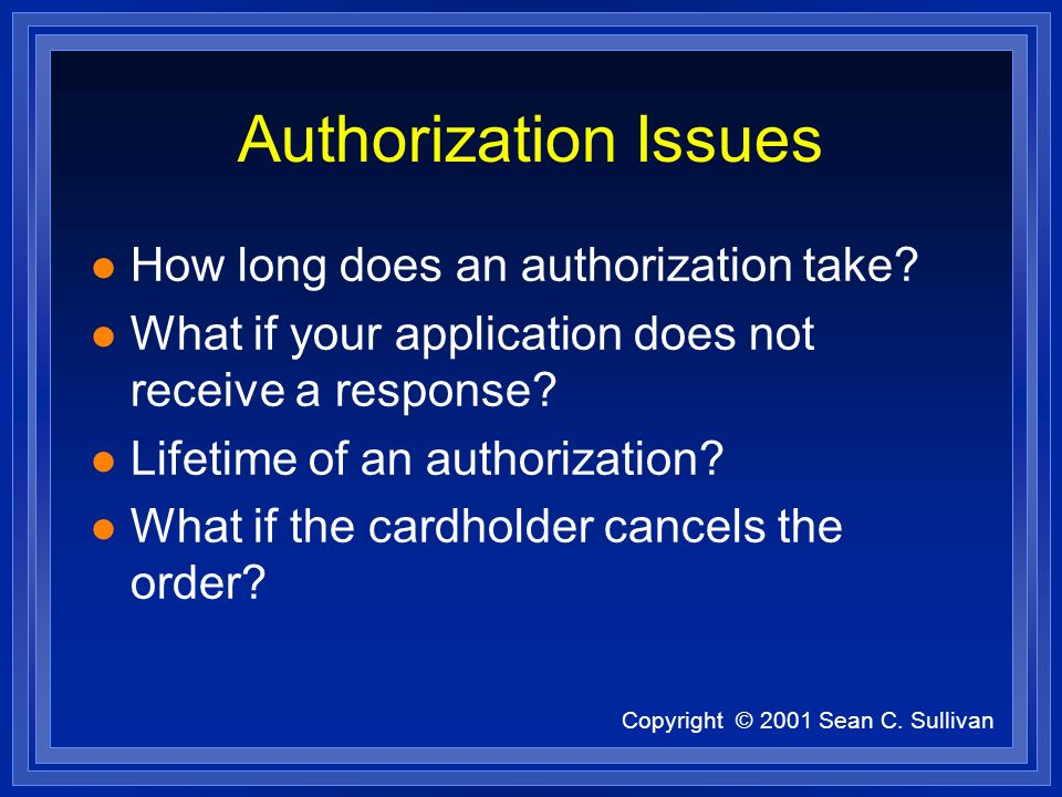 Copyright © 2001 Sean C. Sullivan Authorization Issues l How long does an authorization take.