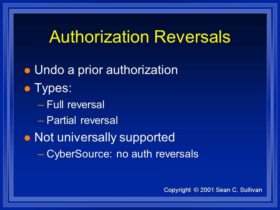 Copyright © 2001 Sean C. Sullivan Authorization Reversals l Undo a prior authorization l Types: –Full reversal –Partial reversal l Not universally sup