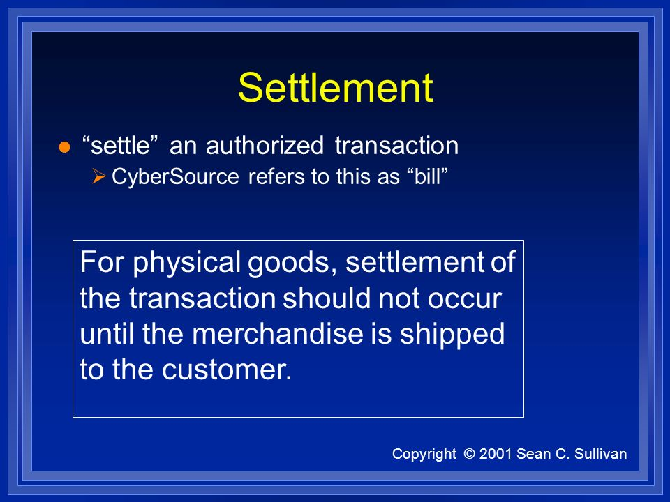 Copyright © 2001 Sean C. Sullivan Settlement l settle an authorized transaction CyberSource refers to this as bill For physical goods, settlement of t