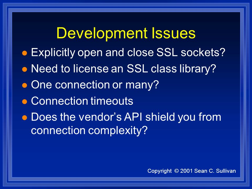 Copyright © 2001 Sean C. Sullivan Development Issues l Explicitly open and close SSL sockets? l Need to license an SSL class library? l One connection