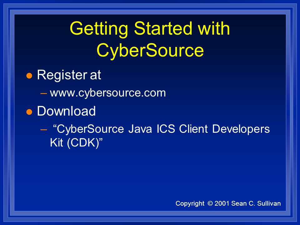 Copyright © 2001 Sean C. Sullivan Getting Started with CyberSource l Register at –www.cybersource.com l Download – CyberSource Java ICS Client Develop