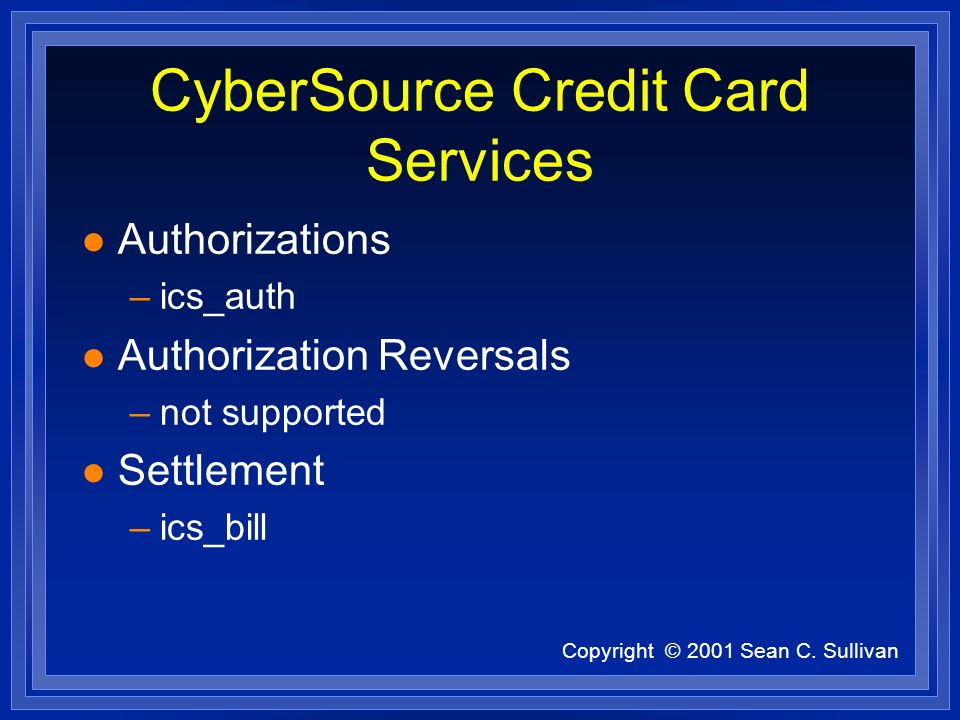 Copyright © 2001 Sean C. Sullivan CyberSource Credit Card Services l Authorizations –ics_auth l Authorization Reversals –not supported l Settlement –i