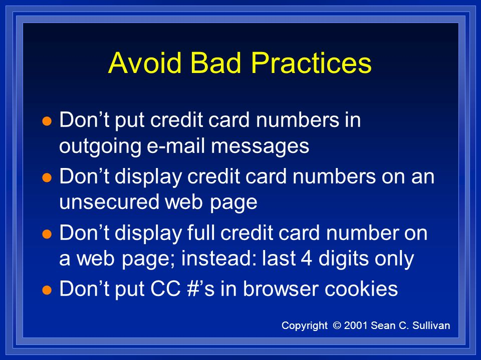 Copyright © 2001 Sean C. Sullivan Avoid Bad Practices l Dont put credit card numbers in outgoing e-mail messages l Dont display credit card numbers on