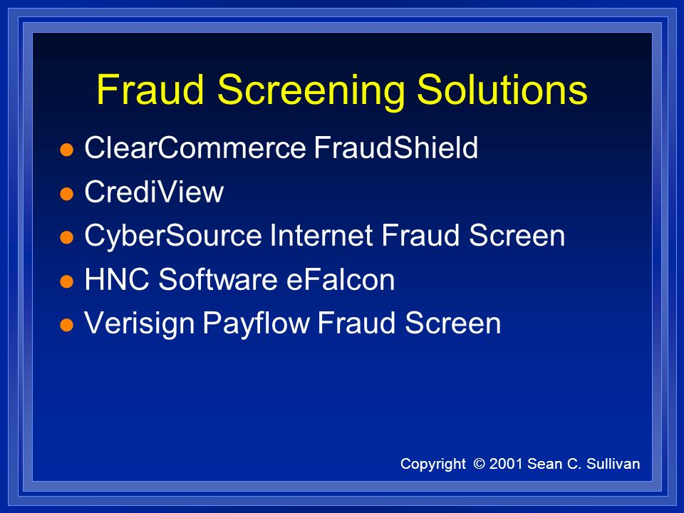 Copyright © 2001 Sean C. Sullivan Fraud Screening Solutions l ClearCommerce FraudShield l CrediView l CyberSource Internet Fraud Screen l HNC Software