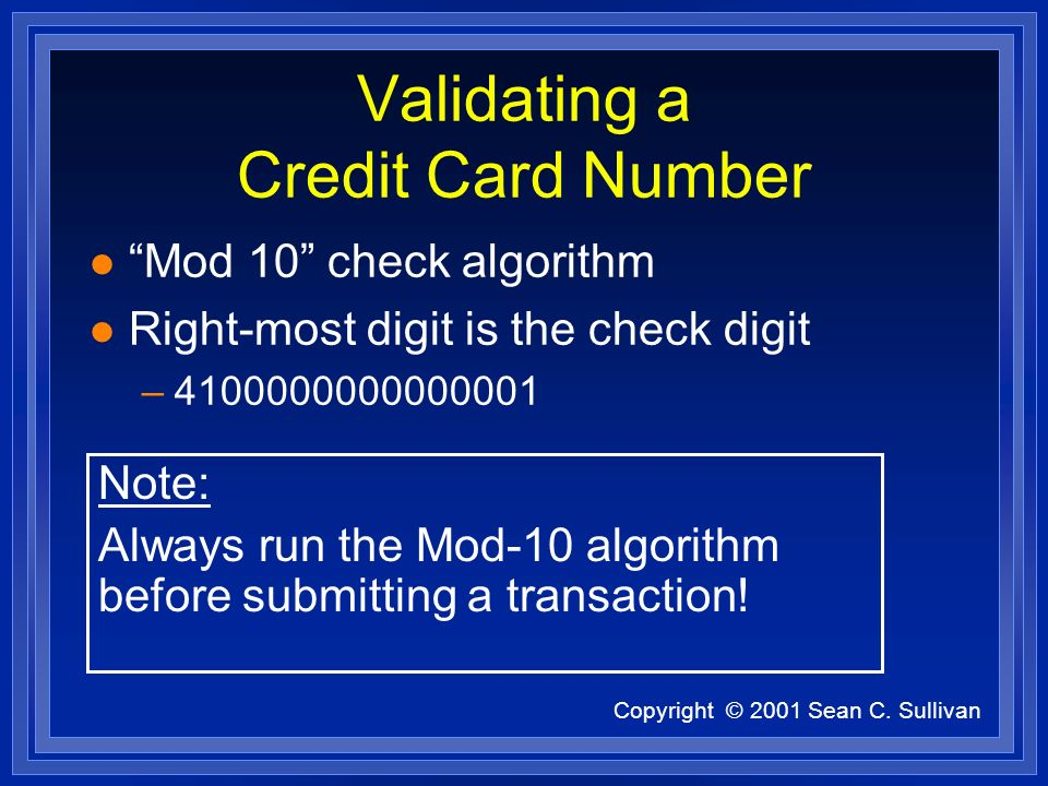 Copyright © 2001 Sean C. Sullivan Validating a Credit Card Number l Mod 10 check algorithm l Right-most digit is the check digit –4100000000000001 Not