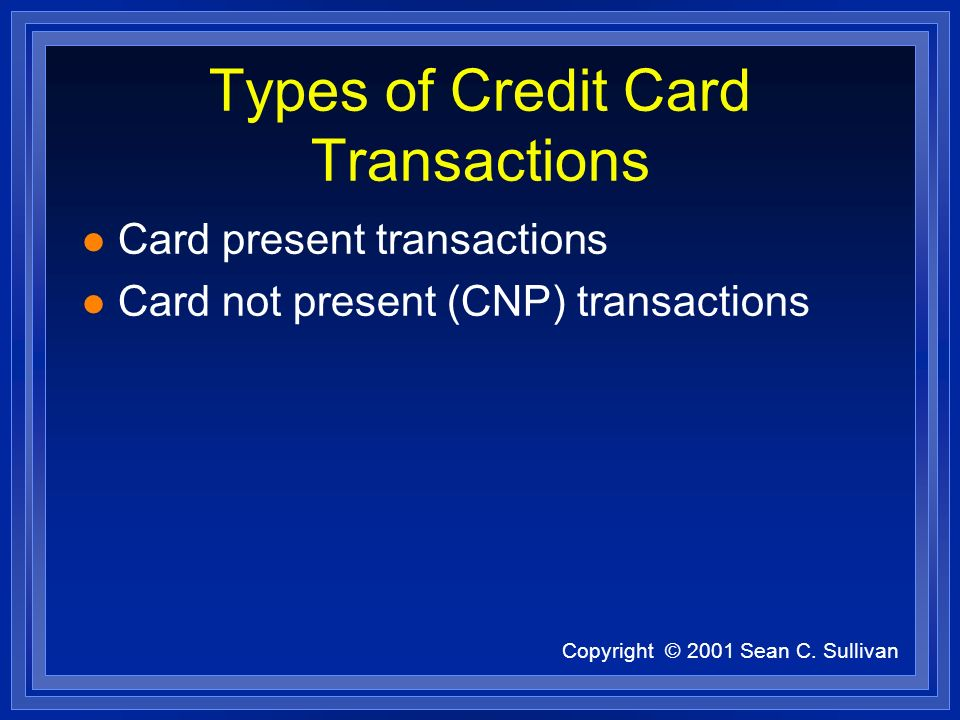 Copyright © 2001 Sean C. Sullivan Types of Credit Card Transactions l Card present transactions l Card not present (CNP) transactions