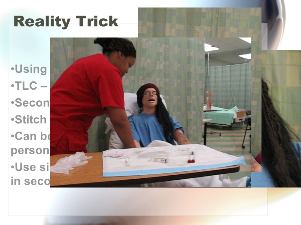 Reality Trick Using Neck skin TLC – cut tubing Secondary tubing Stitch in place Can be used on real person or manikin Use simulated blood in secondary bag