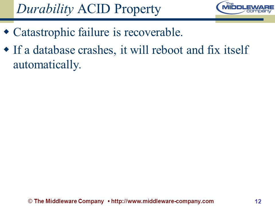 © The Middleware Company http://www.middleware-company.com 12 Durability ACID Property Catastrophic failure is recoverable.