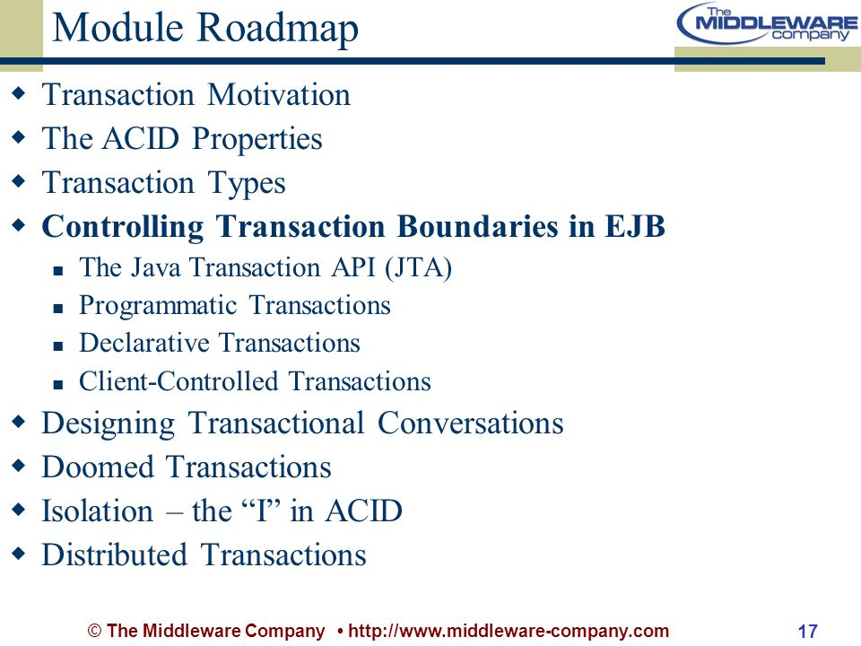 © The Middleware Company http://www.middleware-company.com 17 Module Roadmap Transaction Motivation The ACID Properties Transaction Types Controlling Transaction Boundaries in EJB The Java Transaction API (JTA) Programmatic Transactions Declarative Transactions Client-Controlled Transactions Designing Transactional Conversations Doomed Transactions Isolation – the I in ACID Distributed Transactions