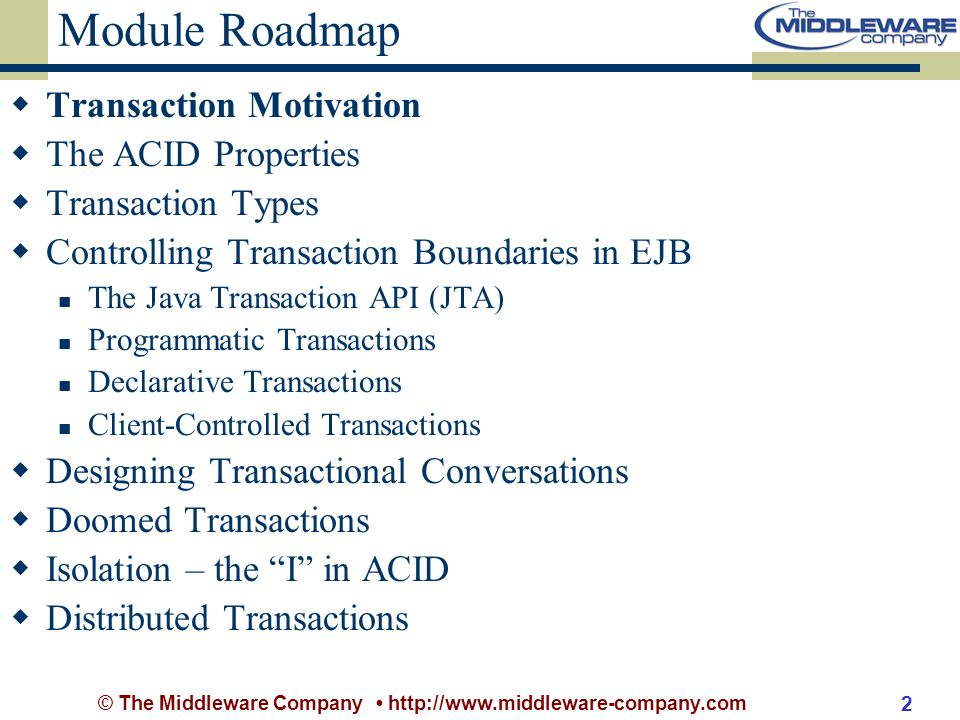 © The Middleware Company http://www.middleware-company.com 2 Module Roadmap Transaction Motivation The ACID Properties Transaction Types Controlling Transaction Boundaries in EJB The Java Transaction API (JTA) Programmatic Transactions Declarative Transactions Client-Controlled Transactions Designing Transactional Conversations Doomed Transactions Isolation – the I in ACID Distributed Transactions