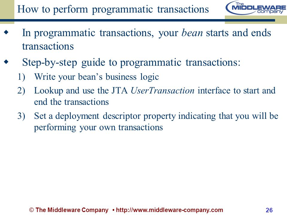 © The Middleware Company http://www.middleware-company.com 26 How to perform programmatic transactions In programmatic transactions, your bean starts and ends transactions Step-by-step guide to programmatic transactions: 1)Write your beans business logic 2)Lookup and use the JTA UserTransaction interface to start and end the transactions 3)Set a deployment descriptor property indicating that you will be performing your own transactions