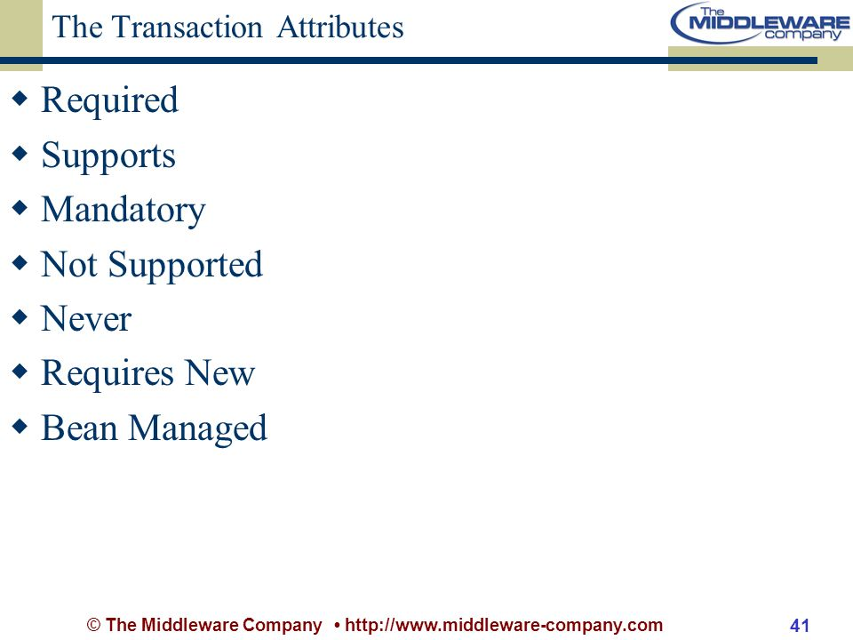 © The Middleware Company http://www.middleware-company.com 41 The Transaction Attributes Required Supports Mandatory Not Supported Never Requires New Bean Managed
