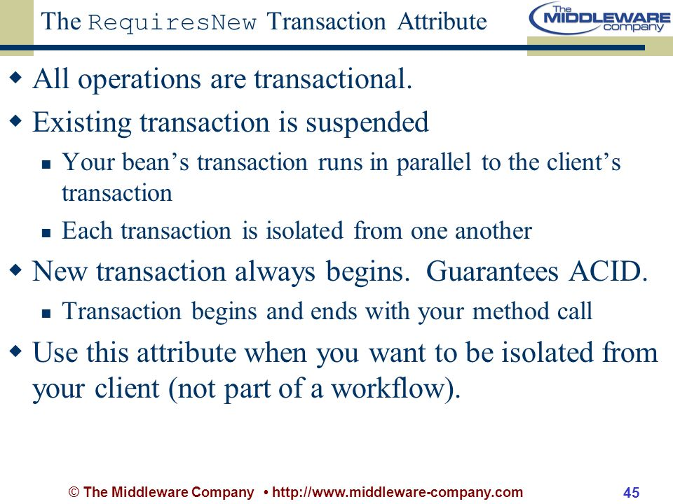 © The Middleware Company http://www.middleware-company.com 45 The RequiresNew Transaction Attribute All operations are transactional.