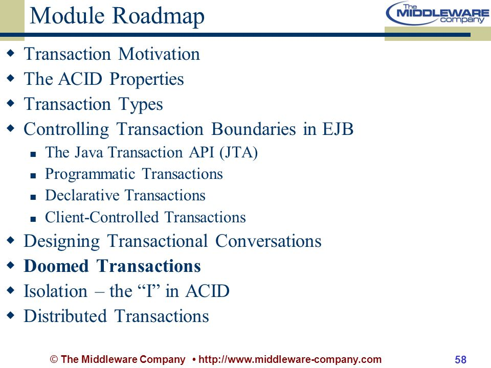 © The Middleware Company http://www.middleware-company.com 58 Module Roadmap Transaction Motivation The ACID Properties Transaction Types Controlling Transaction Boundaries in EJB The Java Transaction API (JTA) Programmatic Transactions Declarative Transactions Client-Controlled Transactions Designing Transactional Conversations Doomed Transactions Isolation – the I in ACID Distributed Transactions