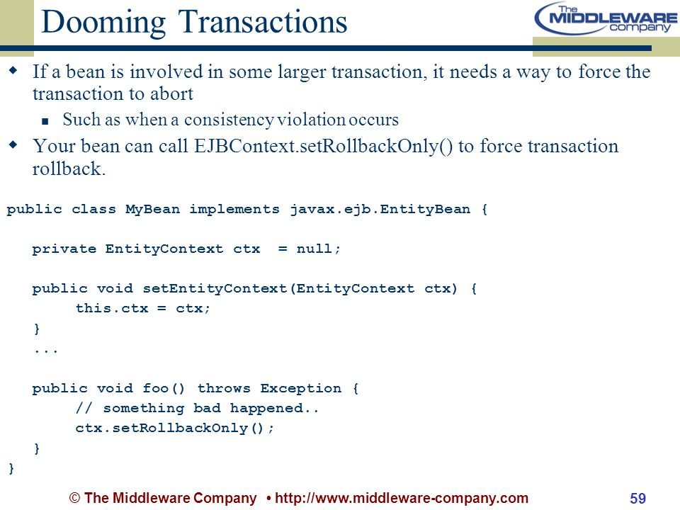 © The Middleware Company http://www.middleware-company.com 59 Dooming Transactions If a bean is involved in some larger transaction, it needs a way to force the transaction to abort Such as when a consistency violation occurs Your bean can call EJBContext.setRollbackOnly() to force transaction rollback.