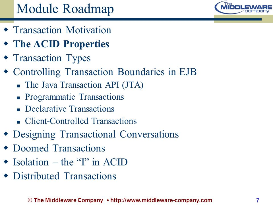 © The Middleware Company http://www.middleware-company.com 7 Module Roadmap Transaction Motivation The ACID Properties Transaction Types Controlling Transaction Boundaries in EJB The Java Transaction API (JTA) Programmatic Transactions Declarative Transactions Client-Controlled Transactions Designing Transactional Conversations Doomed Transactions Isolation – the I in ACID Distributed Transactions