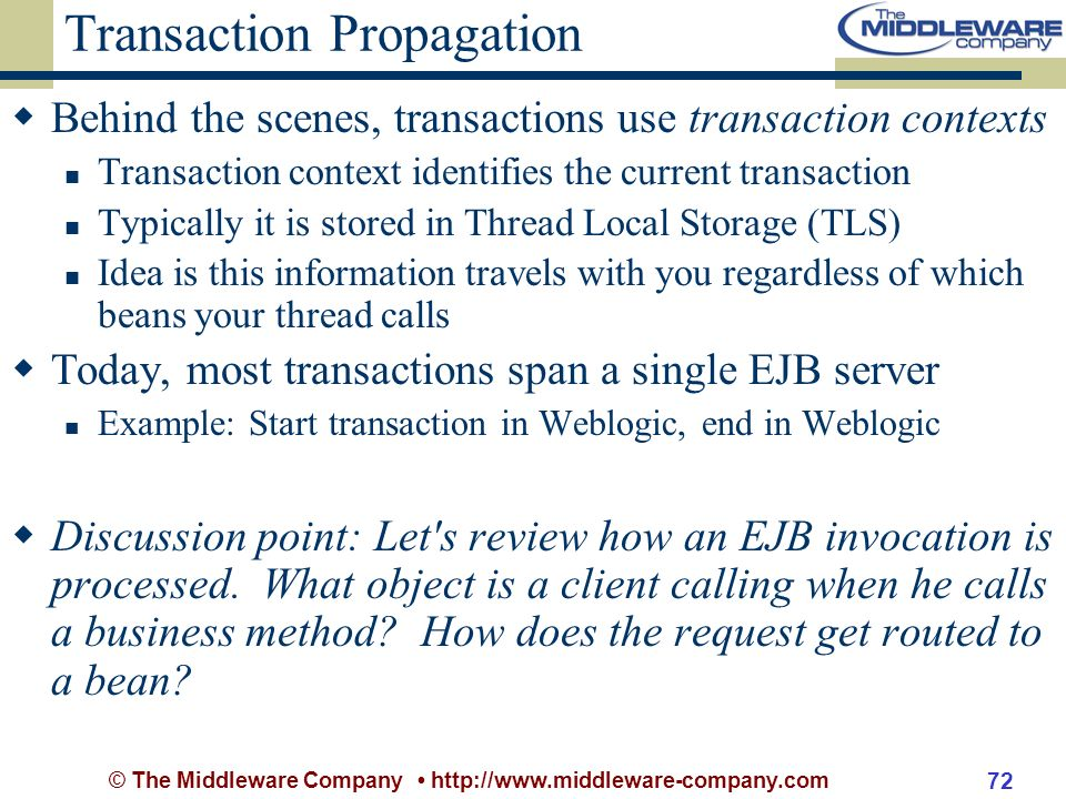 © The Middleware Company http://www.middleware-company.com 72 Transaction Propagation Behind the scenes, transactions use transaction contexts Transaction context identifies the current transaction Typically it is stored in Thread Local Storage (TLS) Idea is this information travels with you regardless of which beans your thread calls Today, most transactions span a single EJB server Example: Start transaction in Weblogic, end in Weblogic Discussion point: Let s review how an EJB invocation is processed.