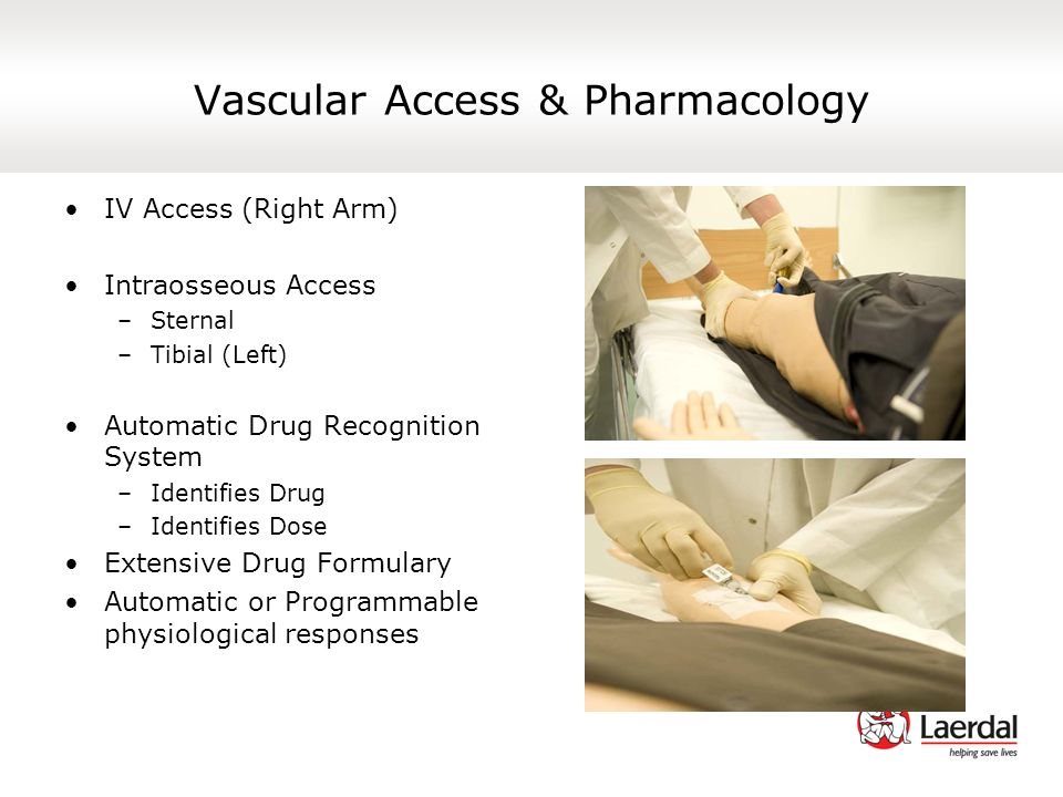 Vascular Access & Pharmacology IV Access (Right Arm) Intraosseous Access –Sternal –Tibial (Left) Automatic Drug Recognition System –Identifies Drug –I