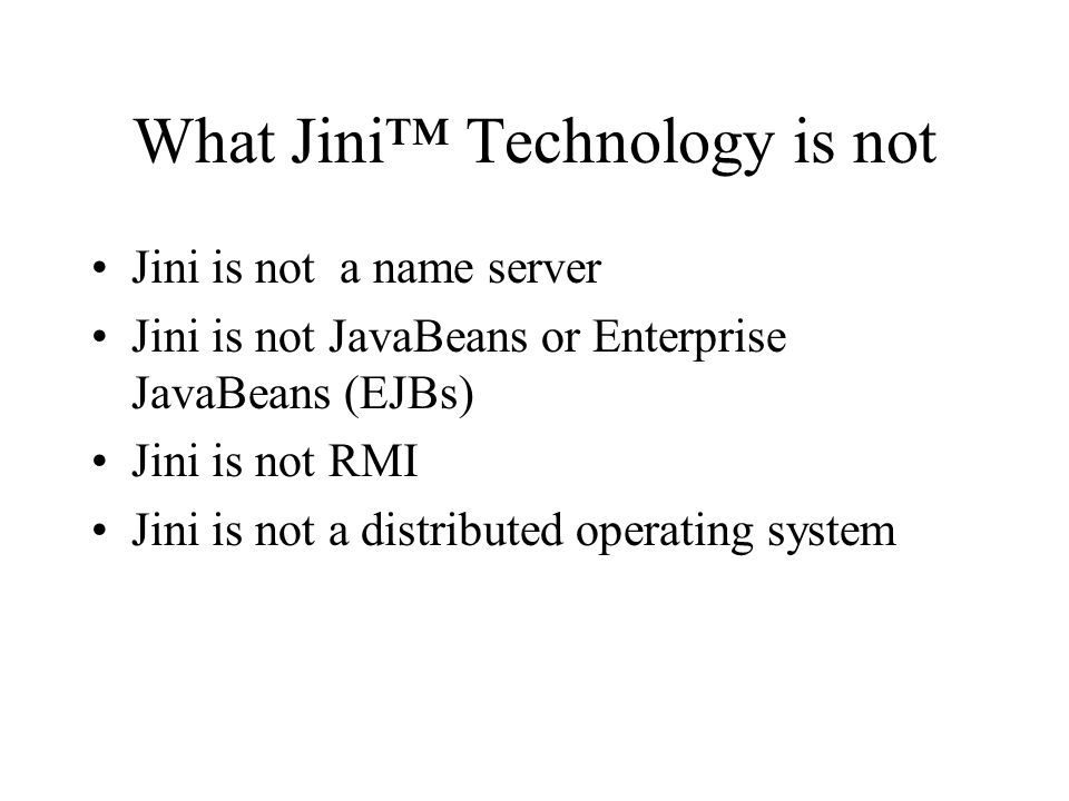 What Jini Technology is not Jini is not a name server Jini is not JavaBeans or Enterprise JavaBeans (EJBs) Jini is not RMI Jini is not a distributed operating system