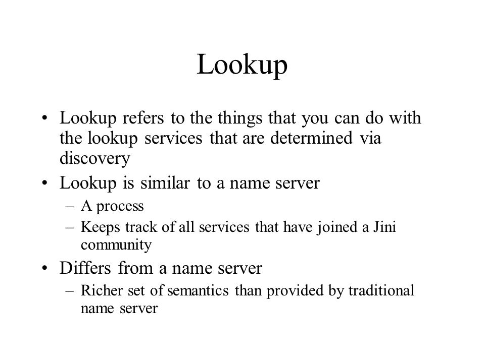 Lookup Lookup refers to the things that you can do with the lookup services that are determined via discovery Lookup is similar to a name server –A pr