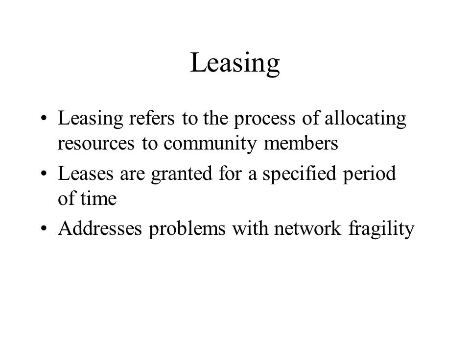 Leasing Leasing refers to the process of allocating resources to community members Leases are granted for a specified period of time Addresses problem