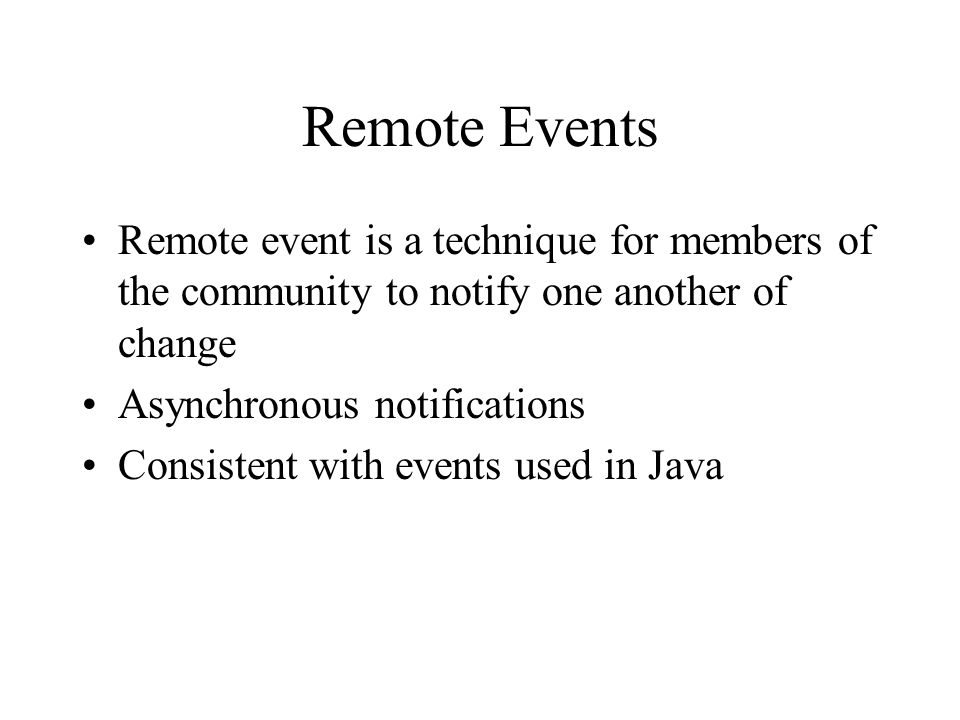 Remote Events Remote event is a technique for members of the community to notify one another of change Asynchronous notifications Consistent with even