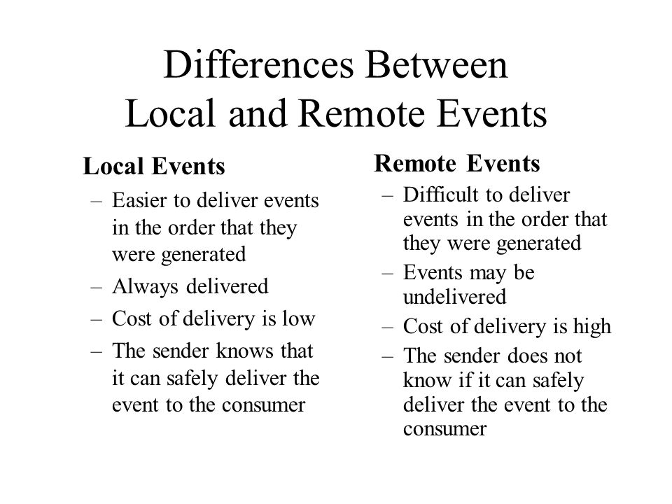 Differences Between Local and Remote Events Local Events –Easier to deliver events in the order that they were generated –Always delivered –Cost of de