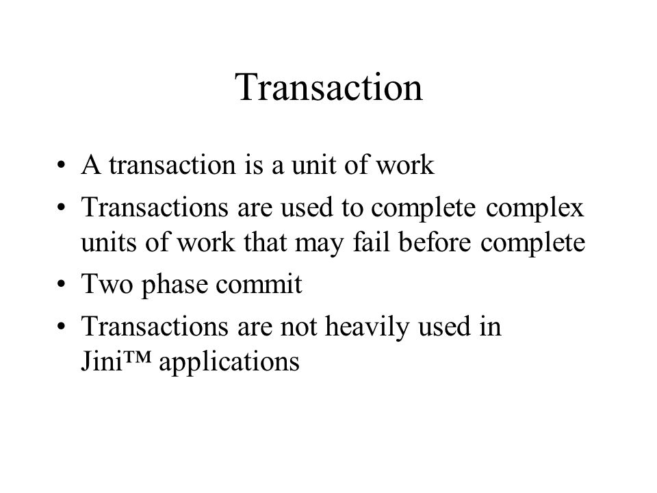 Transaction A transaction is a unit of work Transactions are used to complete complex units of work that may fail before complete Two phase commit Transactions are not heavily used in Jini applications
