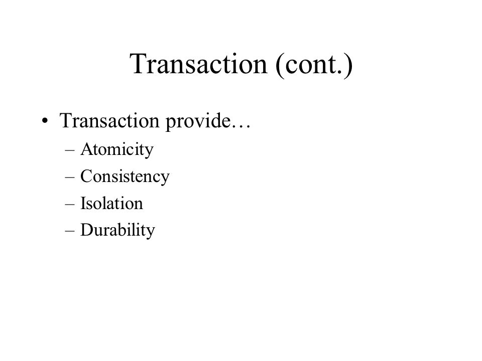 Transaction (cont.) Transaction provide… –Atomicity –Consistency –Isolation –Durability
